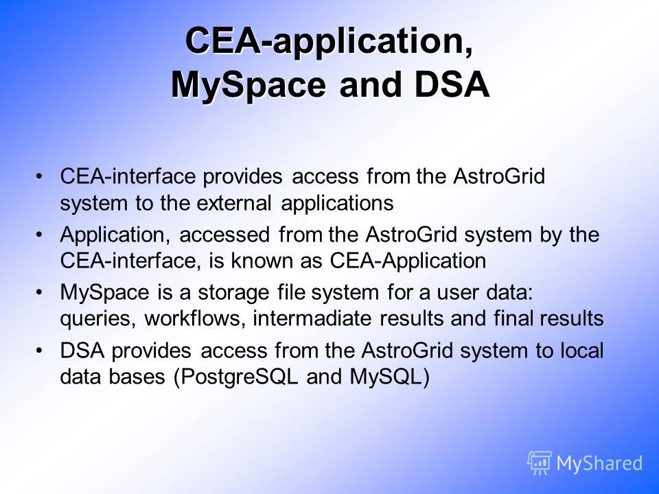 CEA-application, MySpace and DSA CEA-interface provides access from the AstroGrid system to the external applications Application, accessed from the AstroGrid system by the CEA-interface, is known as CEA-Application MySpace is a storage file system f
