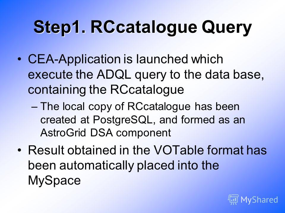 Step1. RCcatalogue Query CEA-Application is launched which execute the ADQL query to the data base, containing the RCcatalogue –The local copy of RCcatalogue has been created at PostgreSQL, and formed as an AstroGrid DSA component Result obtained in