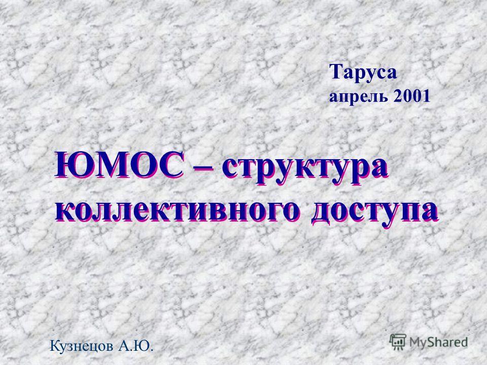 ЮМОС – структура коллективного доступа ЮМОС – структура коллективного доступа Таруса апрель 2001 Кузнецов А.Ю.
