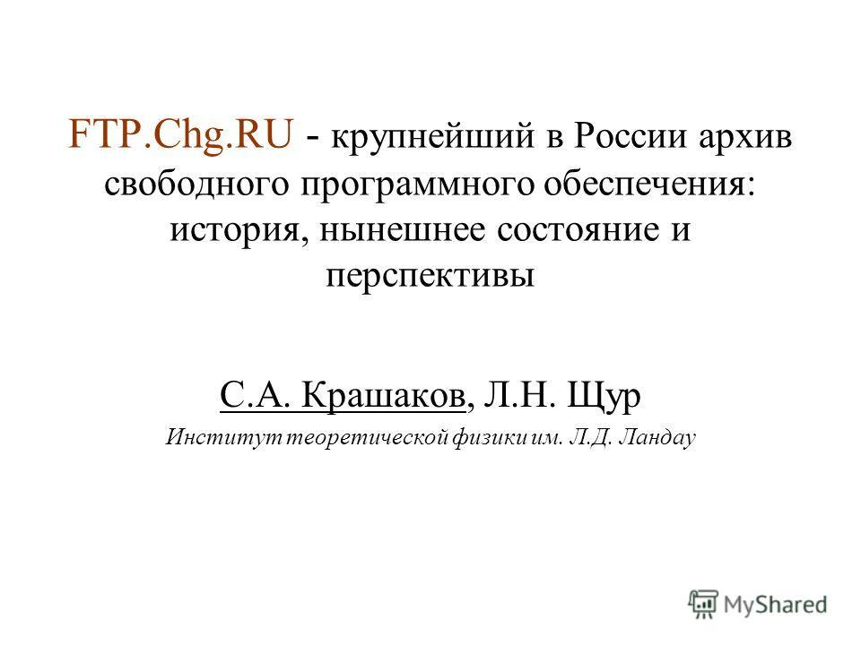 FTP.Chg.RU - крупнейший в России архив свободного программного обеспечения: история, нынешнее состояние и перспективы С.А. Крашаков, Л.Н. Щур Институт теоретической физики им. Л.Д. Ландау