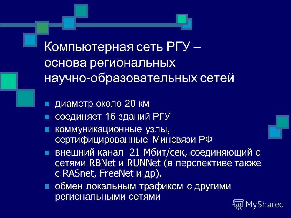 Компьютерная сеть РГУ – основа региональных научно-образовательных сетей диаметр около 20 км соединяет 16 зданий РГУ коммуникационные узлы, сертифицированные Минсвязи РФ внешний канал 21 Мбит/сек, соединяющий с сетями RBNet и RUNNet (в перспективе та