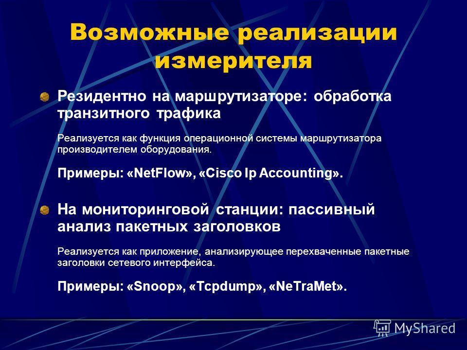 Возможные реализации измерителя Резидентно на маршрутизаторе: обработка транзитного трафика Реализуется как функция операционной системы маршрутизатора производителем оборудования. Примеры: «NetFlow», «Cisco Ip Accounting». На мониторинговой станции: