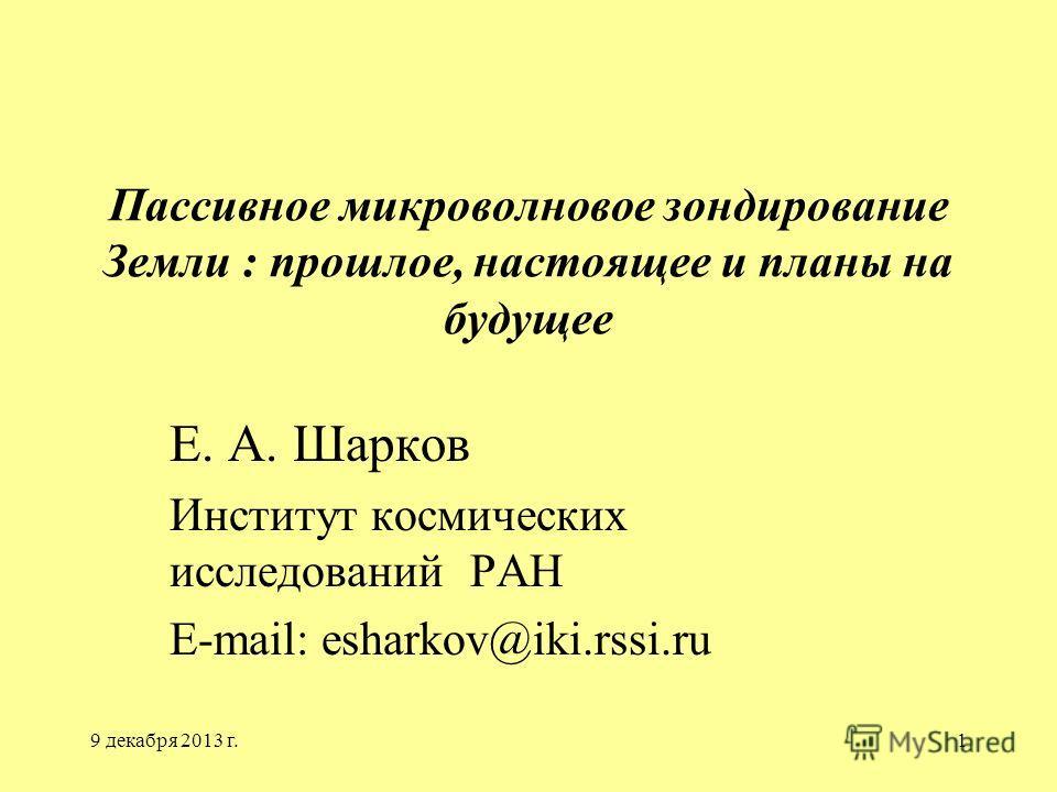 9 декабря 2013 г.1 Пассивное микроволновое зондирование Земли : прошлое, настоящее и планы на будущее Е. А. Шарков Институт космических исследований РАН E-mail: esharkov@iki.rssi.ru