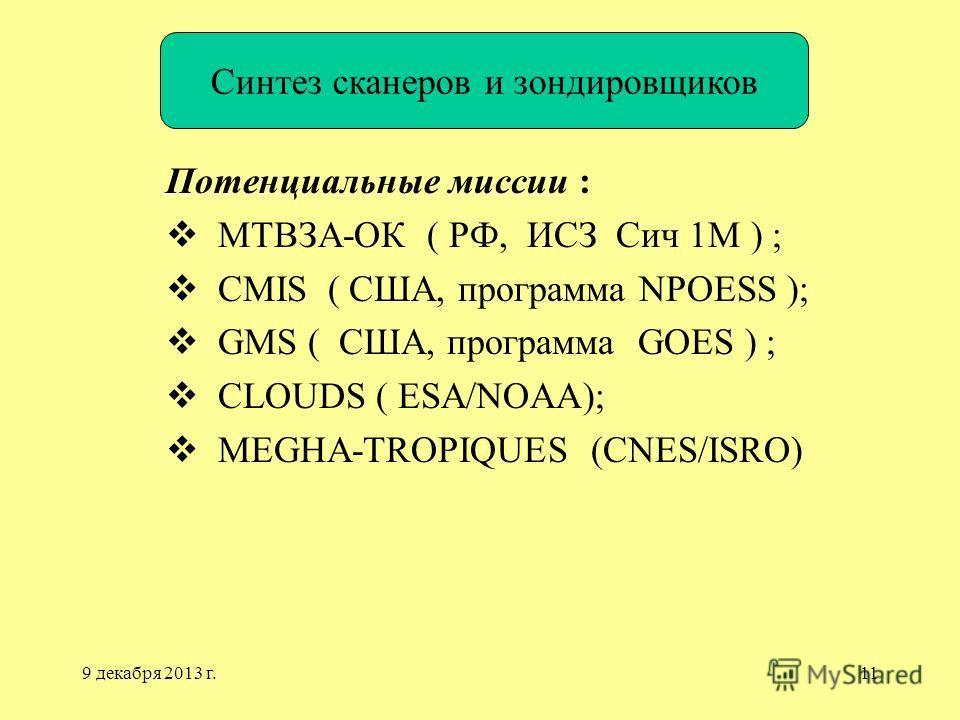 9 декабря 2013 г.11 Потенциальные миссии : МТВЗА-ОК ( РФ, ИСЗ Сич 1М ) ; CMIS ( США, программа NPOESS ); GMS ( США, программа GOES ) ; CLOUDS ( ESA/NOAA); MEGHA-TROPIQUES (CNES/ISRO) Синтез сканеров и зондировщиков