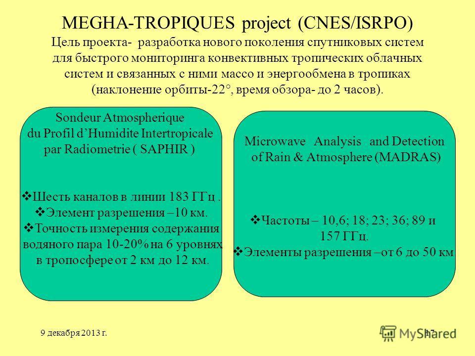 9 декабря 2013 г.17 MEGHA-TROPIQUES project (CNES/ISRPO) Цель проекта- разработка нового поколения спутниковых систем для быстрого мониторинга конвективных тропических облачных систем и связанных с ними массо и энергообмена в тропиках (наклонение орб