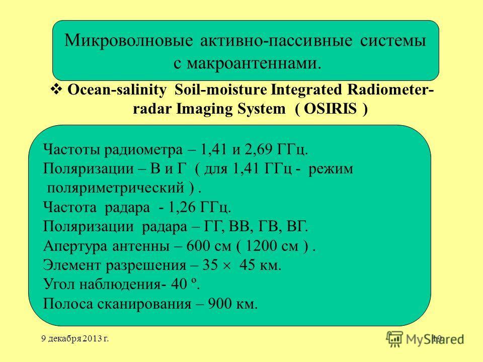9 декабря 2013 г.19 Ocean-salinity Soil-moisture Integrated Radiometer- radar Imaging System ( OSIRIS ) Микроволновые активно-пассивные системы c макроантеннами. Частоты радиометра – 1,41 и 2,69 ГГц. Поляризации – В и Г ( для 1,41 ГГц - режим полярим