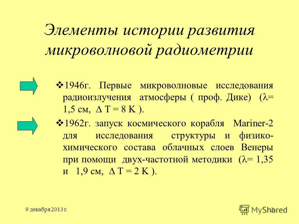 9 декабря 2013 г.3 Элементы истории развития микроволновой радиометрии 1946г. Первые микроволновые исследования радиоизлучения атмосферы ( проф. Дике) ( = 1,5 см, T = 8 K ). 1962г. запуск космического корабля Mariner-2 для исследования структуры и фи