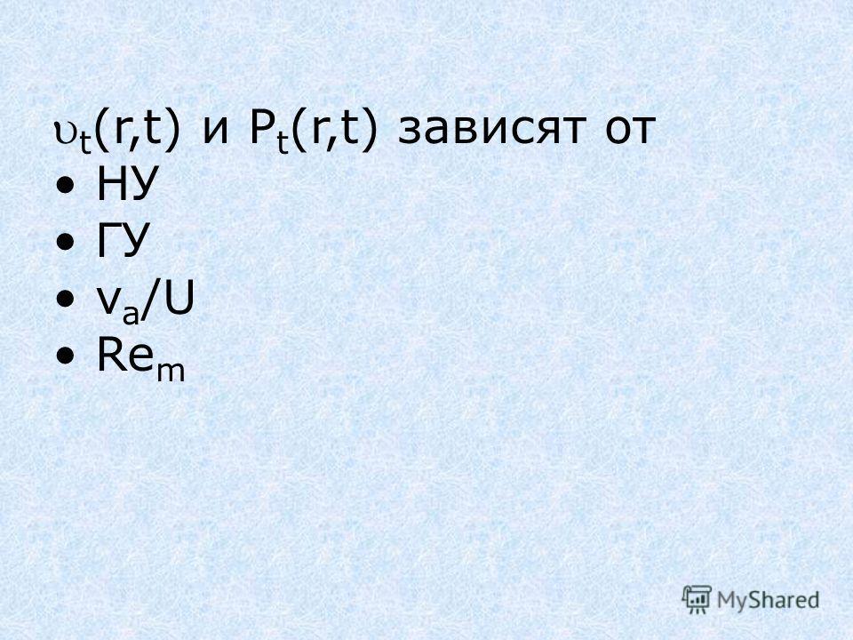 t (r,t) и P t (r,t) зависят от НУ ГУ v a /U Re m