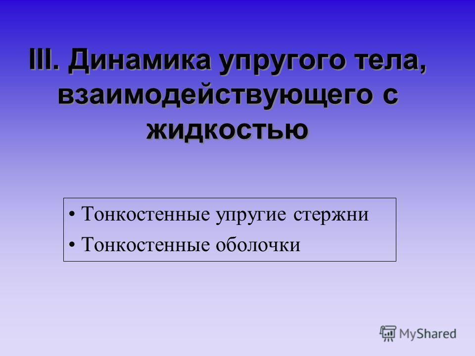 III. Динамика упругого тела, взаимодействующего с жидкостью Тонкостенные упругие стержни Тонкостенные оболочки