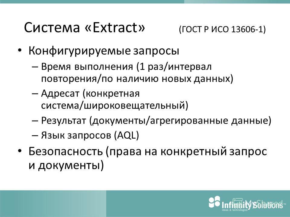 Система «Extract» (ГОСТ Р ИСО 13606-1) Конфигурируемые запросы – Время выполнения (1 раз/интервал повторения/по наличию новых данных) – Адресат (конкретная система/широковещательный) – Результат (документы/агрегированные данные) – Язык запросов (AQL)
