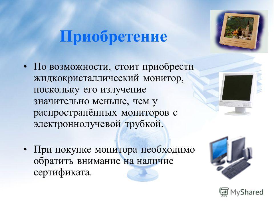 Приобретение По возможности, стоит приобрести жидкокристаллический монитор, поскольку его излучение значительно меньше, чем у распространённых мониторов с электроннолучевой трубкой. При покупке монитора необходимо обратить внимание на наличие сертифи