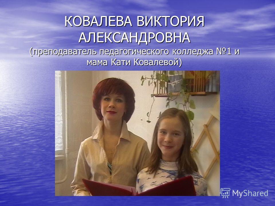 КОВАЛЕВА ВИКТОРИЯ АЛЕКСАНДРОВНА (преподаватель педагогического колледжа 1 и мама Кати Ковалевой)