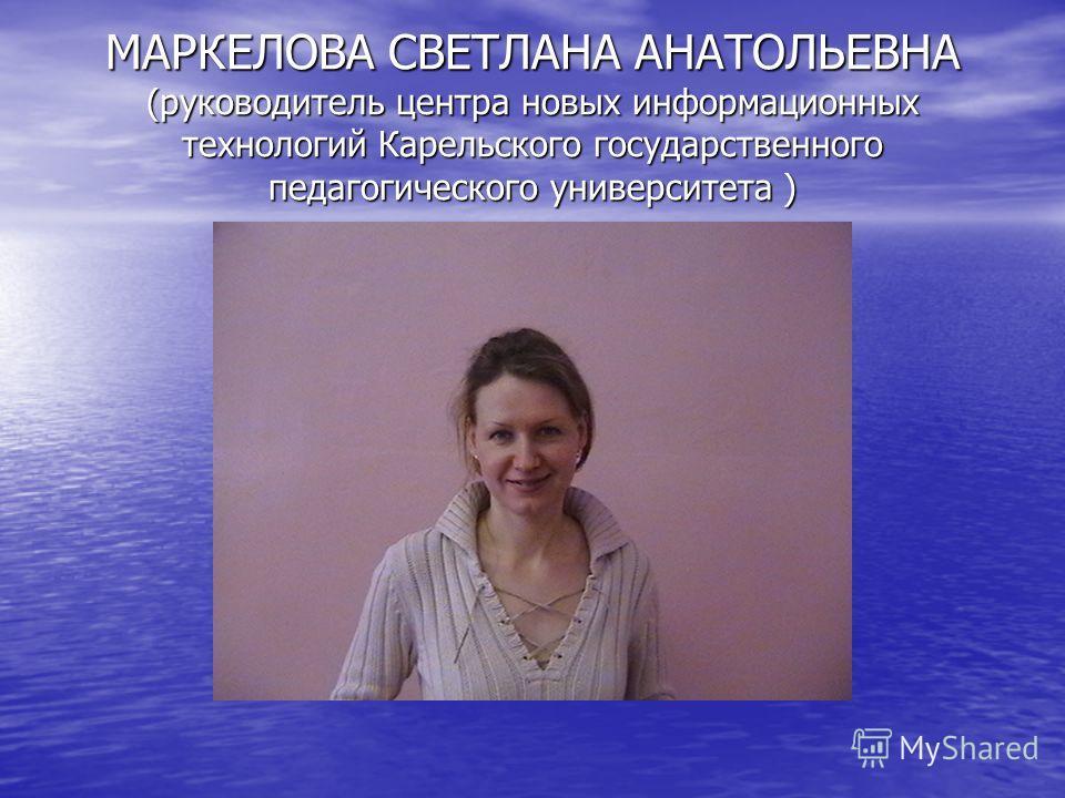 МАРКЕЛОВА СВЕТЛАНА АНАТОЛЬЕВНА (руководитель центра новых информационных технологий Карельского государственного педагогического университета )