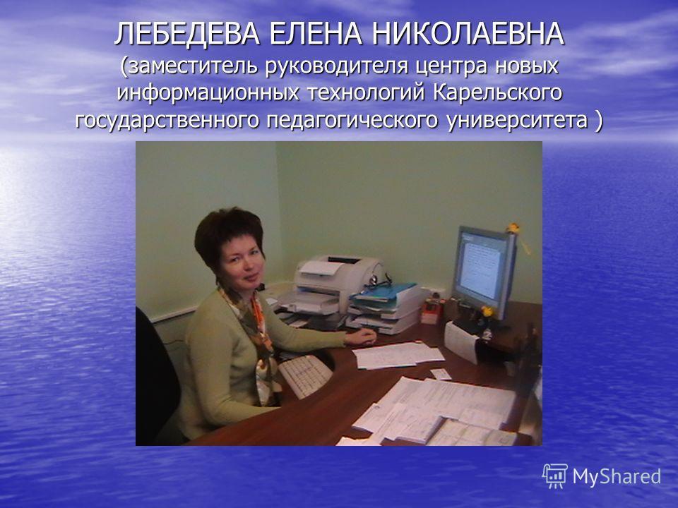 ЛЕБЕДЕВА ЕЛЕНА НИКОЛАЕВНА (заместитель руководителя центра новых информационных технологий Карельского государственного педагогического университета )