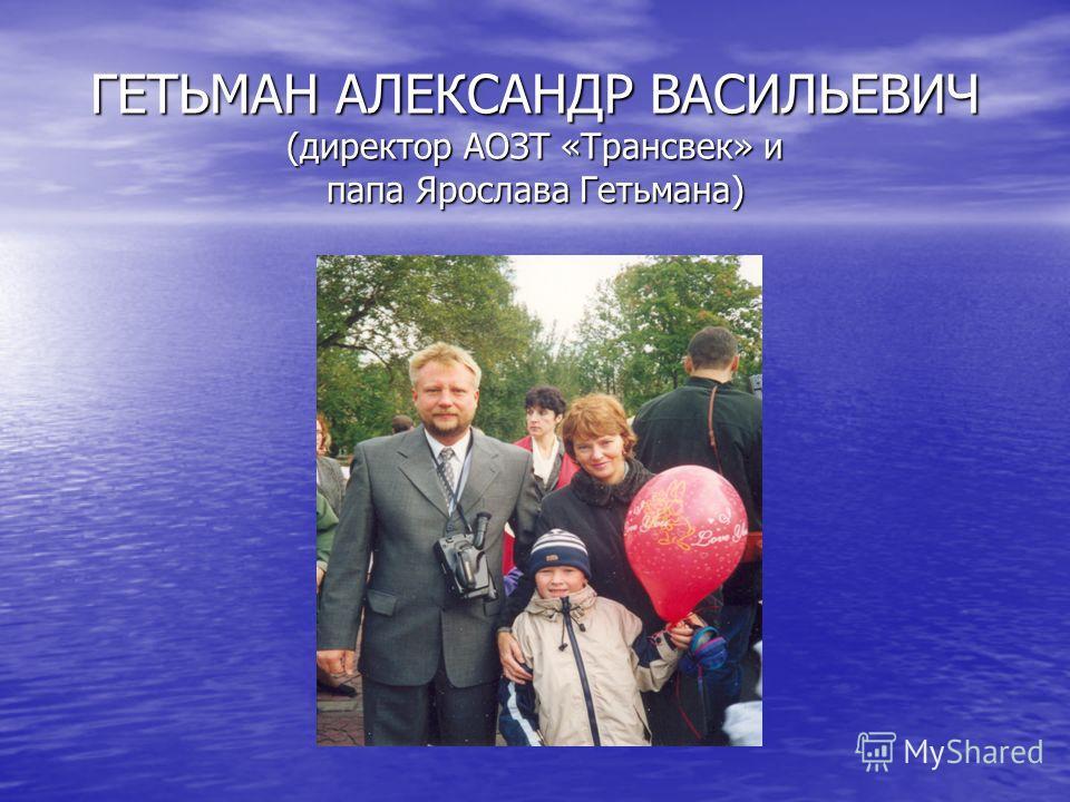 ГЕТЬМАН АЛЕКСАНДР ВАСИЛЬЕВИЧ (директор АОЗТ «Трансвек» и папа Ярослава Гетьмана)