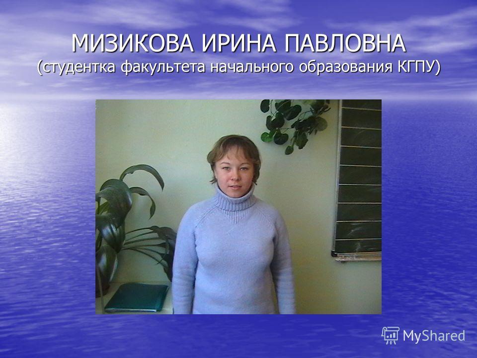 МИЗИКОВА ИРИНА ПАВЛОВНА (студентка факультета начального образования КГПУ)