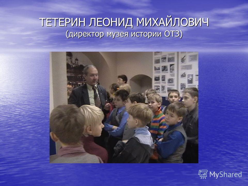 ТЕТЕРИН ЛЕОНИД МИХАЙЛОВИЧ (директор музея истории ОТЗ)