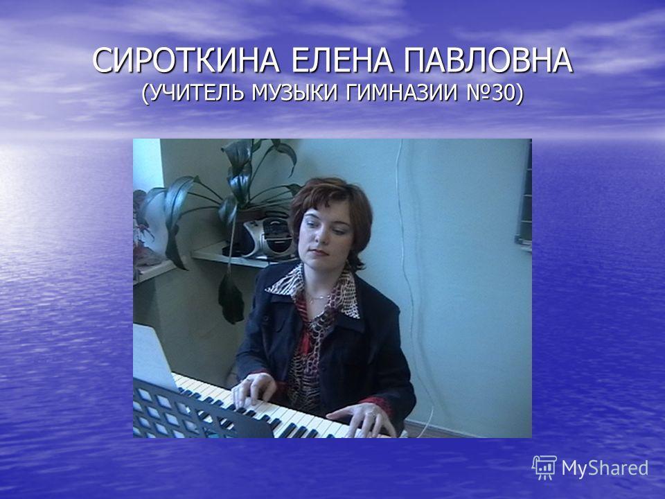 СИРОТКИНА ЕЛЕНА ПАВЛОВНА (УЧИТЕЛЬ МУЗЫКИ ГИМНАЗИИ 30)