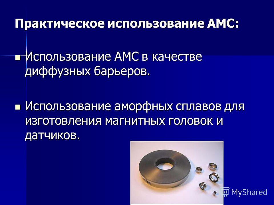 Практическое использование АМС: Использование АМС в качестве диффузных барьеров. Использование АМС в качестве диффузных барьеров. Использование аморфных сплавов для изготовления магнитных головок и датчиков. Использование аморфных сплавов для изготов