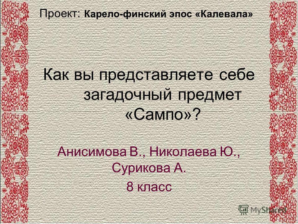 Как вы представляете себе загадочный предмет «Сампо»? Анисимова В., Николаева Ю., Сурикова А. 8 класс Проект: Карело-финский эпос «Калевала»