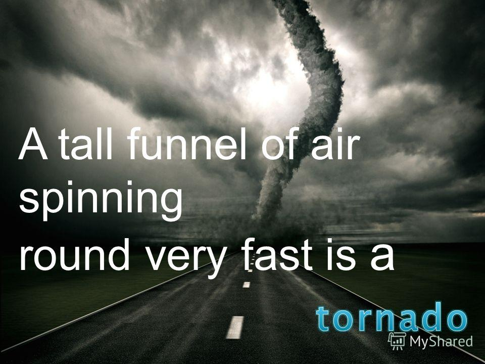 A tall funnel of air spinning round very fast is a