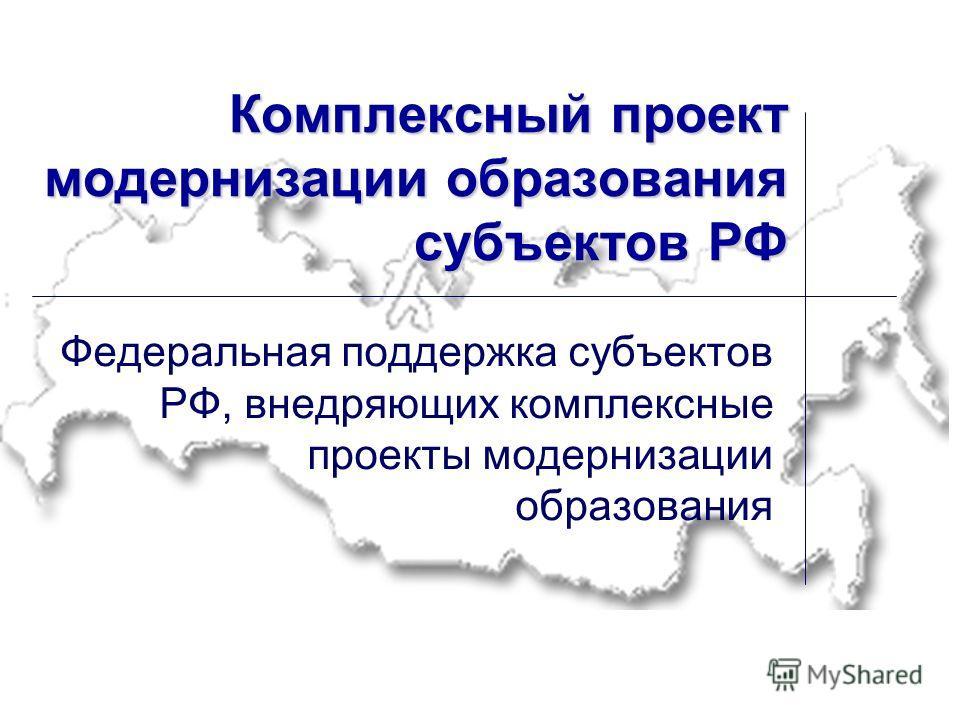 Комплексный проект модернизации образования субъектов РФ Федеральная поддержка субъектов РФ, внедряющих комплексные проекты модернизации образования
