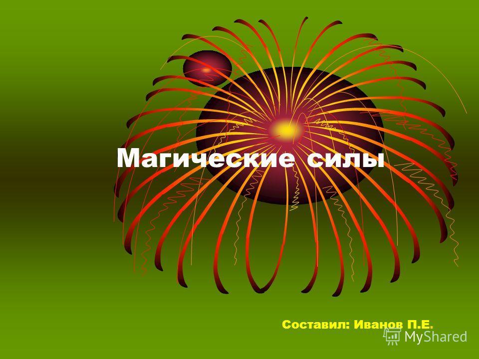 Магические силы Составил: Иванов П.Е.