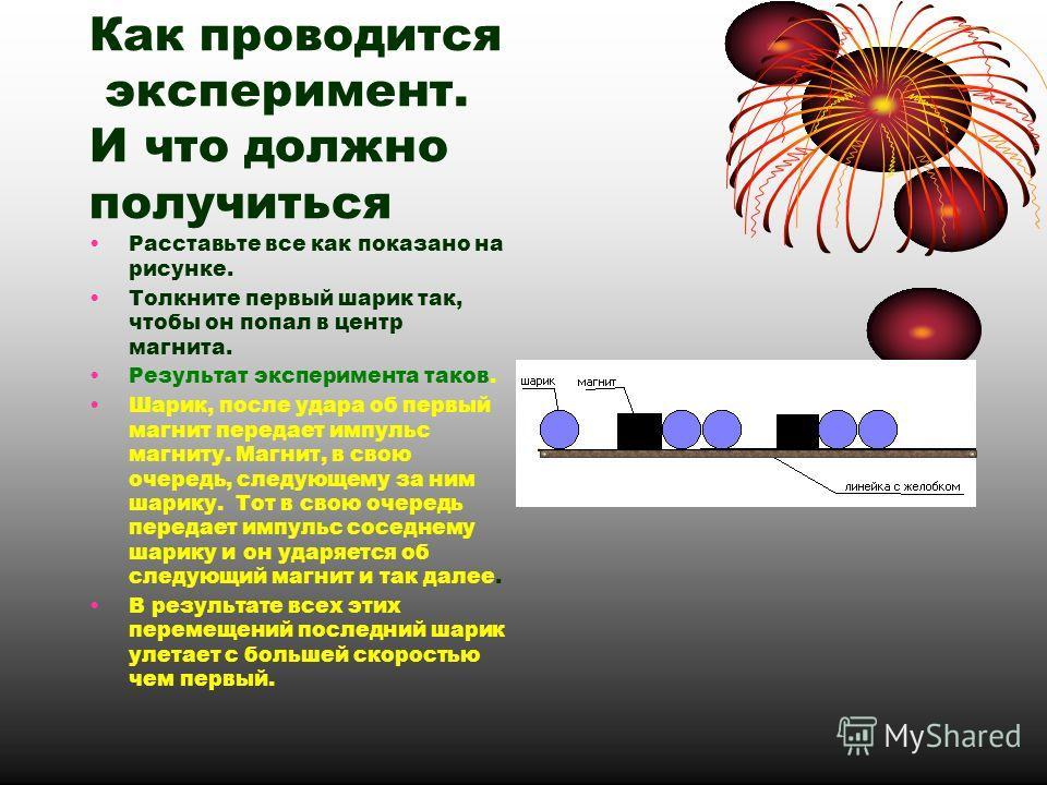 Как проводится эксперимент. И что должно получиться Расставьте все как показано на рисунке. Толкните первый шарик так, чтобы он попал в центр магнита. Результат эксперимента таков. Шарик, после удара об первый магнит передает импульс магниту. Магнит,