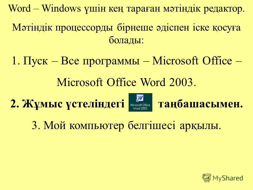 Word – Windows үшін кең тараған мәтіндік редактор. Мәтіндік процессорды бірнеше әдіспен іске қосуға болады: 1. Пуск – Все программы – Microsoft Office – Microsoft Office Word 2003. 2. Жұмыс үстеліндегі таңбашасымен. 3. Мой компьютер белгішесі арқылы.