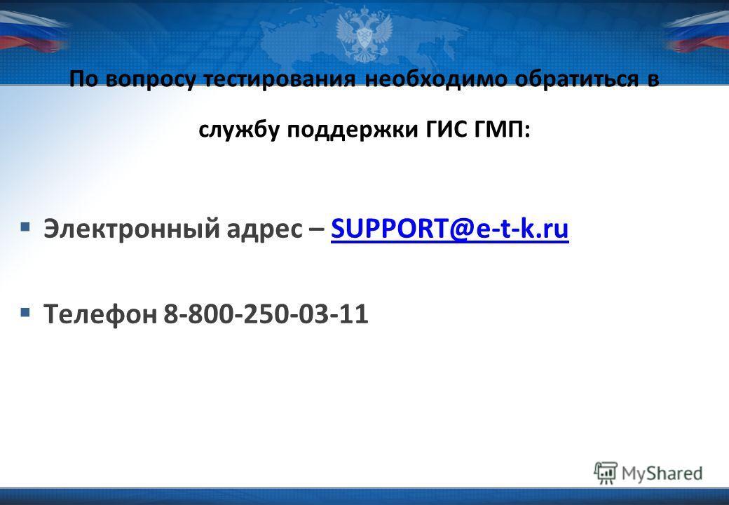 Электронный адрес – SUPPORT@e-t-k.ruSUPPORT@e-t-k.ru Телефон 8-800-250-03-11 По вопросу тестирования необходимо обратиться в службу поддержки ГИС ГМП: