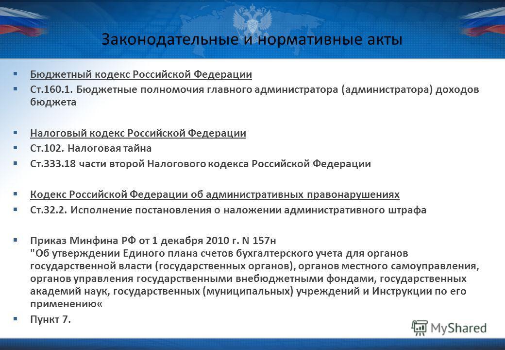 Законодательные и нормативные акты Бюджетный кодекс Российской Федерации Ст.160.1. Бюджетные полномочия главного администратора (администратора) доходов бюджета Налоговый кодекс Российской Федерации Ст.102. Налоговая тайна Ст.333.18 части второй Нало