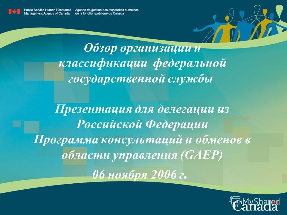 Обзор организации и классификации федеральной государственной службы Презентация для делегации из Российской Федерации Программа консультаций и обменов в области управления (GAEP) 06 ноября 2006 г.