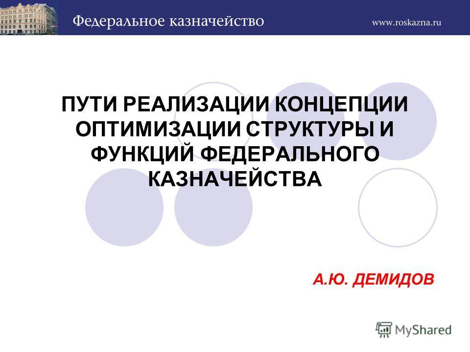 А.Ю. ДЕМИДОВ ПУТИ РЕАЛИЗАЦИИ КОНЦЕПЦИИ ОПТИМИЗАЦИИ СТРУКТУРЫ И ФУНКЦИЙ ФЕДЕРАЛЬНОГО КАЗНАЧЕЙСТВА
