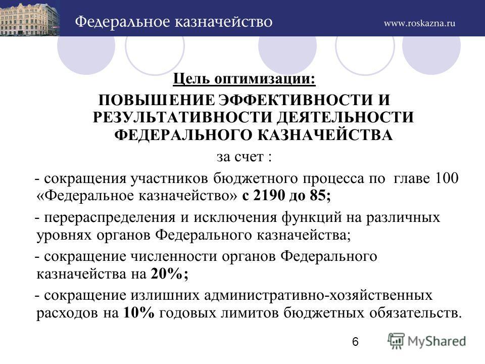 6 Цель оптимизации: ПОВЫШЕНИЕ ЭФФЕКТИВНОСТИ И РЕЗУЛЬТАТИВНОСТИ ДЕЯТЕЛЬНОСТИ ФЕДЕРАЛЬНОГО КАЗНАЧЕЙСТВА за счет : - сокращения участников бюджетного процесса по главе 100 «Федеральное казначейство» с 2190 до 85; - перераспределения и исключения функций
