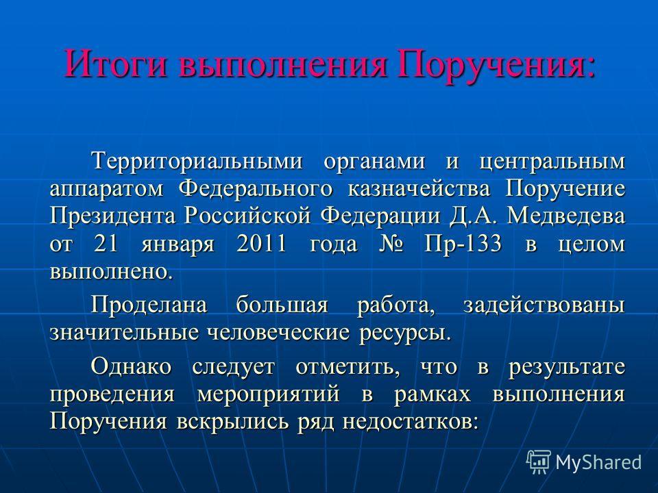 Итоги выполнения Поручения: Территориальными органами и центральным аппаратом Федерального казначейства Поручение Президента Российской Федерации Д.А. Медведева от 21 января 2011 года Пр-133 в целом выполнено. Проделана большая работа, задействованы