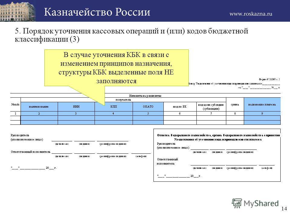 14 5. Порядок уточнения кассовых операций и (или) кодов бюджетной классификации (3) В случае уточнения КБК в связи с изменением принципов назначения, структуры КБК выделенные поля НЕ заполняются