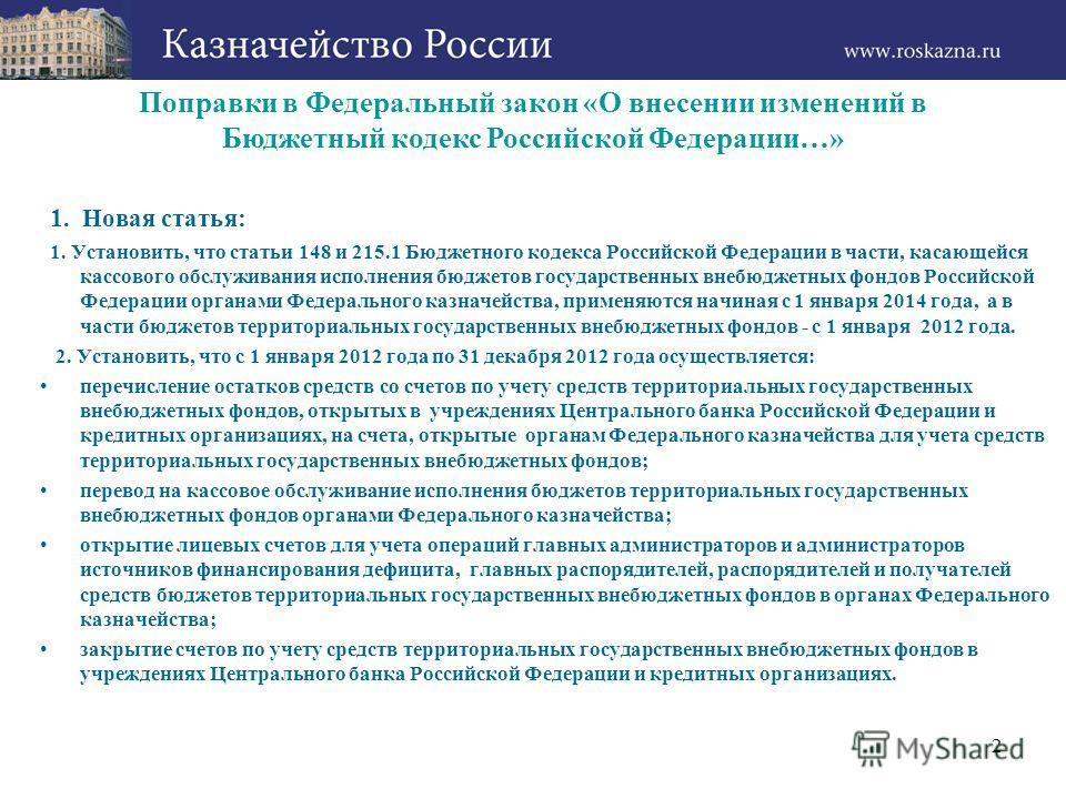 2 Поправки в Федеральный закон «О внесении изменений в Бюджетный кодекс Российской Федерации…» 1. Новая статья: 1. Установить, что статьи 148 и 215.1 Бюджетного кодекса Российской Федерации в части, касающейся кассового обслуживания исполнения бюджет