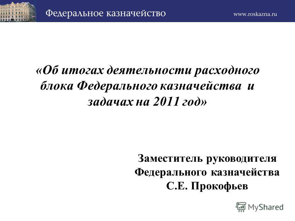 «Об итогах деятельности расходного блока Федерального казначейства и задачах на 2011 год» Заместитель руководителя Федерального казначейства С.Е. Прокофьев