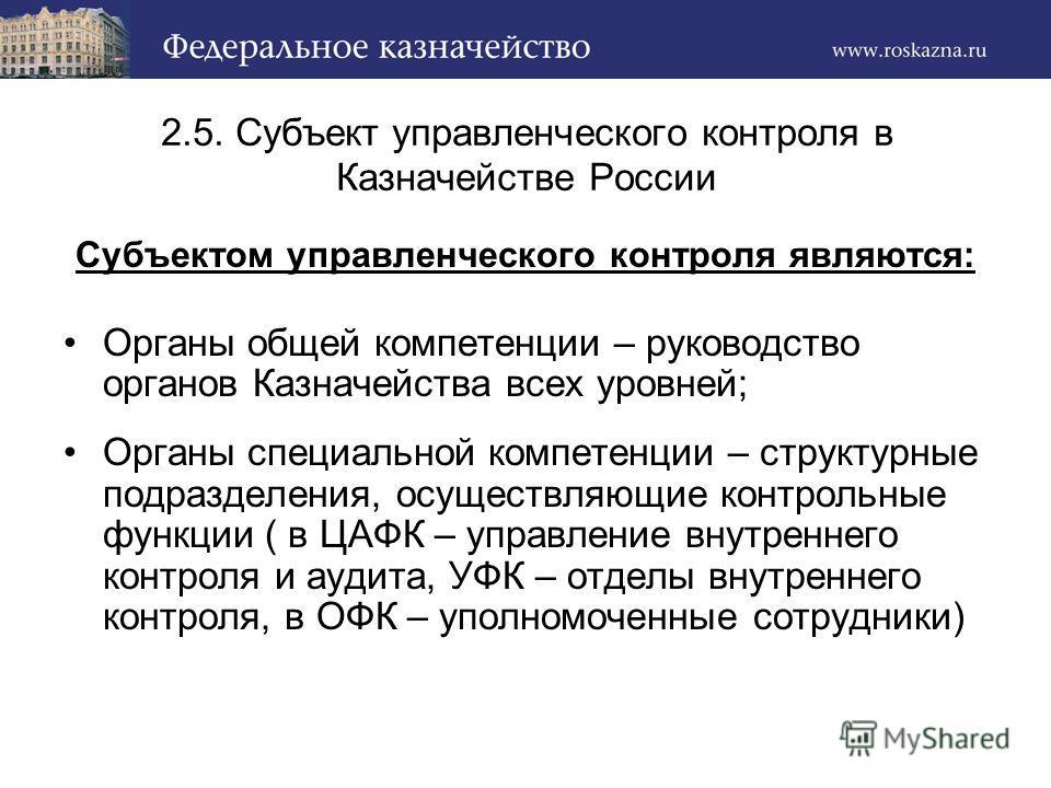 2.5. Субъект управленческого контроля в Казначействе России Субъектом управленческого контроля являются: Органы общей компетенции – руководство органов Казначейства всех уровней; Органы специальной компетенции – структурные подразделения, осуществляю