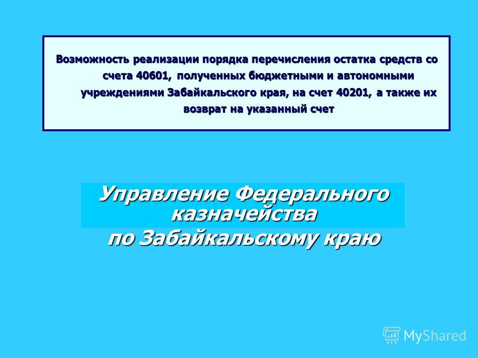 Возможность реализации порядка перечисления остатка средств со счета 40601, полученных бюджетными и автономными учреждениями Забайкальского края, на счет 40201, а также их возврат на указанный счет Управление Федерального казначейства по Забайкальско