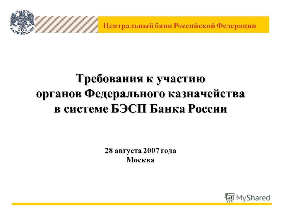 Центральный банк Российской Федерации Требования к участию органов Федерального казначейства в системе БЭСП Банка России 28 августа 2007 года Москва