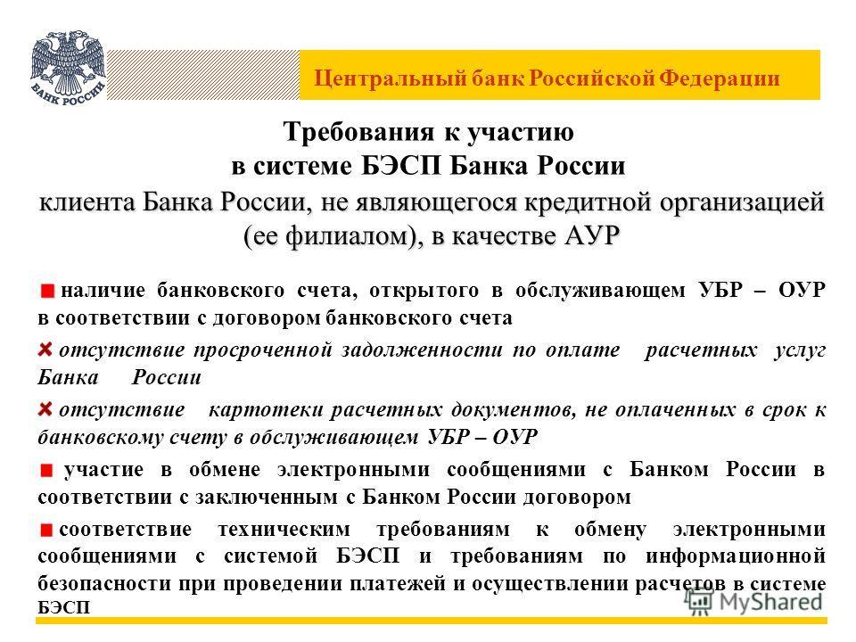 Центральный банк Российской Федерации Требования к участию в системе БЭСП Банка России клиента Банка России, не являющегося кредитной организацией (ее филиалом), в качестве АУР наличие банковского счета, открытого в обслуживающем УБР – ОУР в соответс