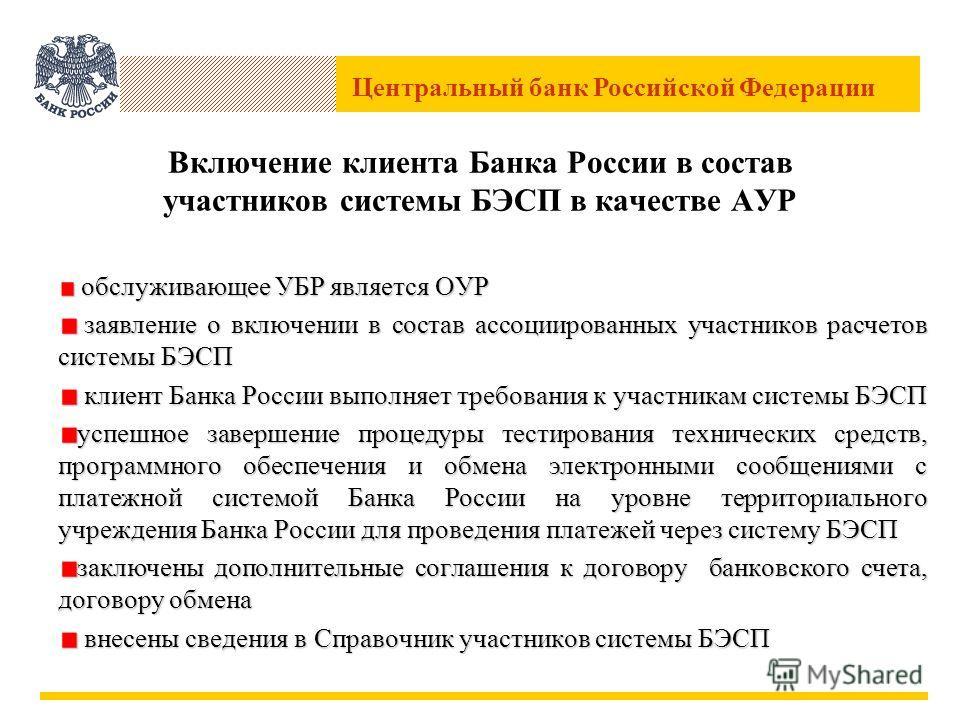 Центральный банк Российской Федерации Включение клиента Банка России в состав участников системы БЭСП в качестве АУР обслуживающее УБР является ОУР обслуживающее УБР является ОУР заявление о включении в состав ассоциированных участников расчетов сист