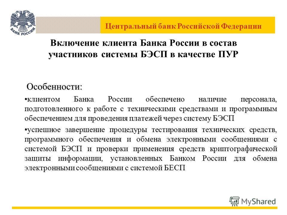Центральный банк Российской Федерации Включение клиента Банка России в состав участников системы БЭСП в качестве ПУР Особенности: Особенности: клиентом Банка России обеспечено наличие персонала, подготовленного к работе с техническими средствами и пр
