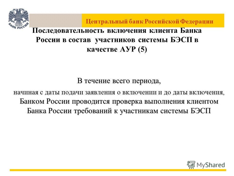 Центральный банк Российской Федерации Последовательность включения клиента Банка России в состав участников системы БЭСП в качестве АУР (5) В течение всего периода, начиная с даты подачи заявления о включении и до даты включения, Банком России провод