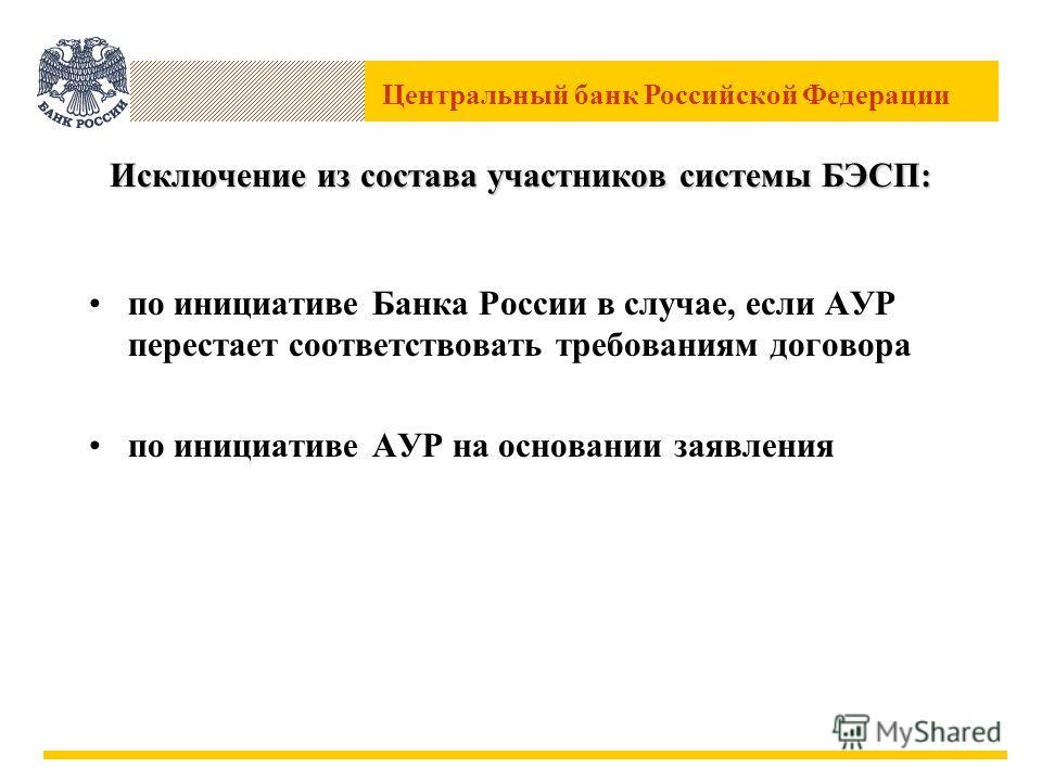 Центральный банк Российской Федерации Исключение из состава участников системы БЭСП: по инициативе Банка России в случае, если АУР перестает соответствовать требованиям договора по инициативе АУР на основании заявления