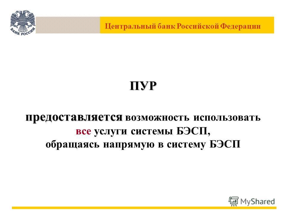 Центральный банк Российской Федерации ПУР предоставляется ПУР предоставляется возможность использовать все услуги системы БЭСП, обращаясь напрямую в систему БЭСП