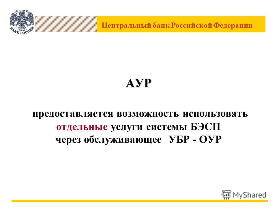 Центральный банк Российской Федерации АУР АУР предоставляется возможность использовать отдельные услуги системы БЭСП через обслуживающее УБР - ОУР