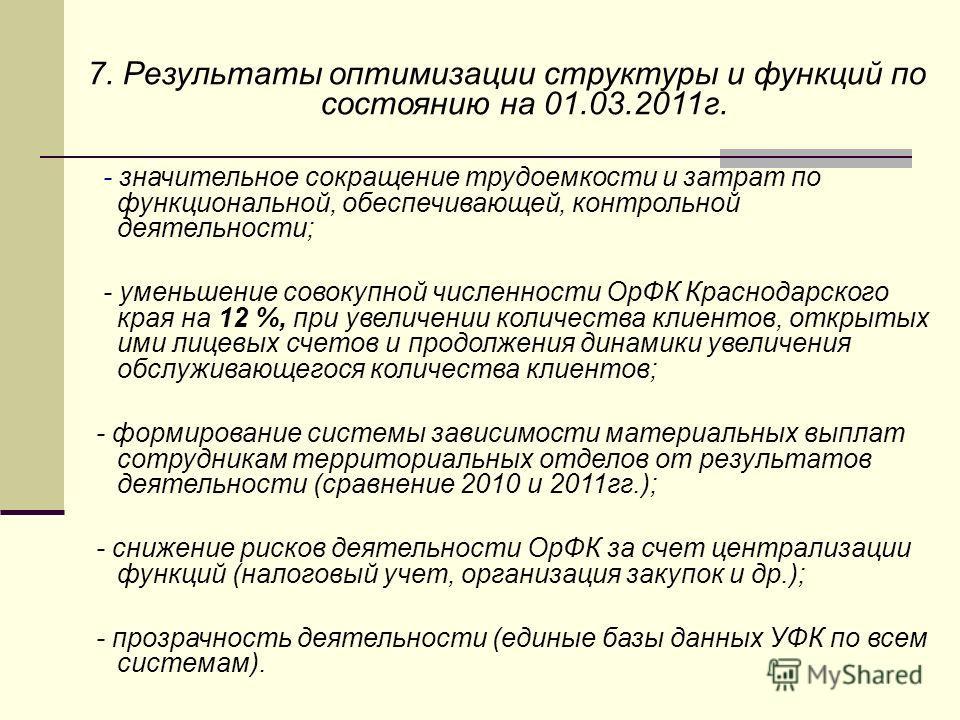7. Результаты оптимизации структуры и функций по состоянию на 01.03.2011г. - значительное сокращение трудоемкости и затрат по функциональной, обеспечивающей, контрольной деятельности; - уменьшение совокупной численности ОрФК Краснодарского края на 12