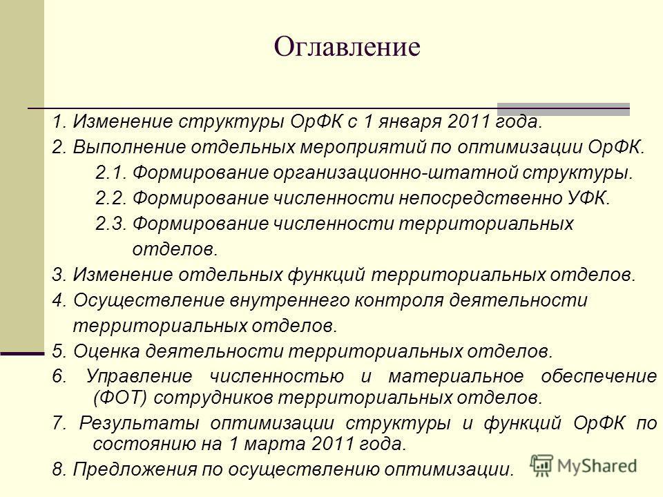 Оглавление 1. Изменение структуры ОрФК с 1 января 2011 года. 2. Выполнение отдельных мероприятий по оптимизации ОрФК. 2.1. Формирование организационно-штатной структуры. 2.2. Формирование численности непосредственно УФК. 2.3. Формирование численности